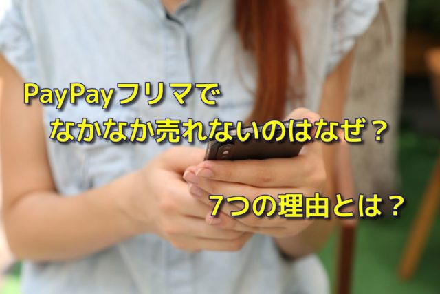 PayPayフリマでなかなか売れないのはなぜ?7つの理由とは?